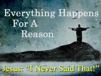 "Everything Happens for a Reason. Jesus ""I Never Said That!"""