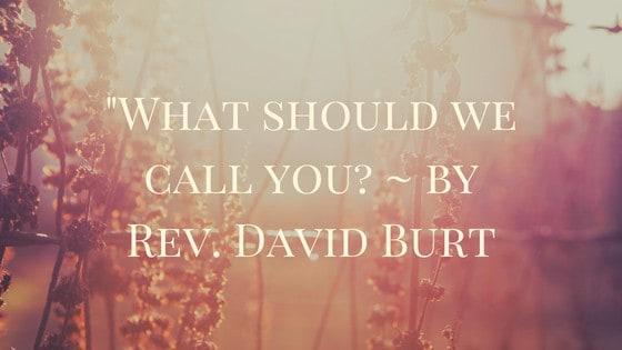 """What should we call you?"" ~ Rev. David Burt"